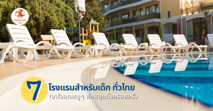 7 โรงแรมสำหรับเด็ก ทั่วไทย เอาใจคุณหนูๆ พักสนุกทั้งครอบครัว