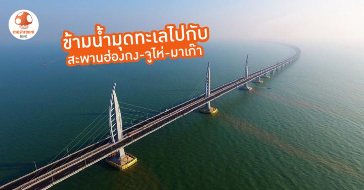 สัมผัสประสบการณ์ข้ามน้ำมุดทะเลไปกับ สะพานฮ่องกง จูไห่ มาเก๊า
