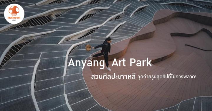 พาเที่ยว Anyang Art Park สวนศิลปะเกาหลีใกล้โซล จุดถ่ายรูปสุดฮิปที่ไม่ควรพลาด!