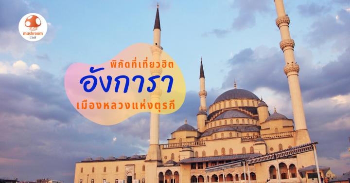 10 จุดเช็คอินยอดฮิต เที่ยว อังการา เมืองหลวงแห่งตุรกี