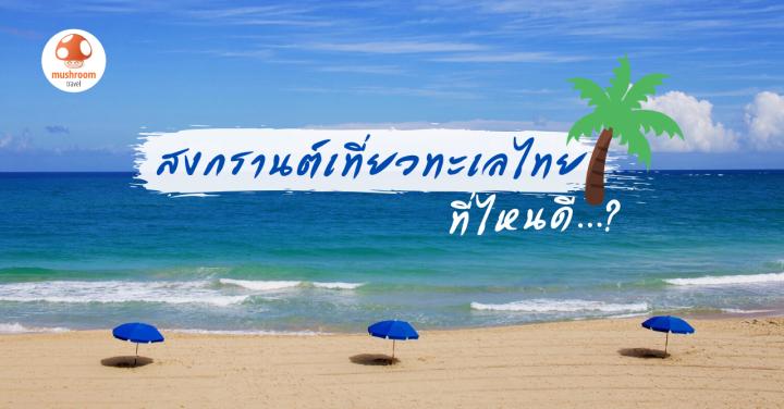 สงกรานต์เที่ยวทะเลไหนดี กับ 5 พิกัดรับซัมเมอร์ เที่ยวชิลในไทย