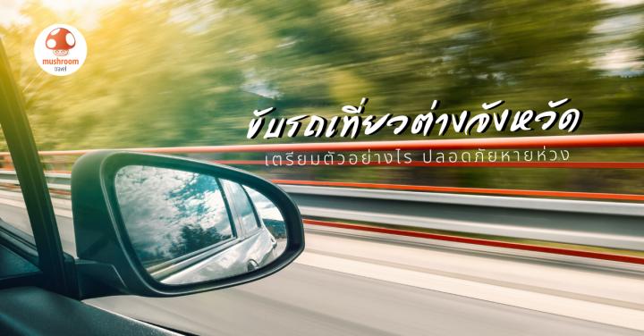 5 สิ่งเตรียมพร้อม ขับรถเที่ยวต่างจังหวัด ปลอดภัยหายห่วง